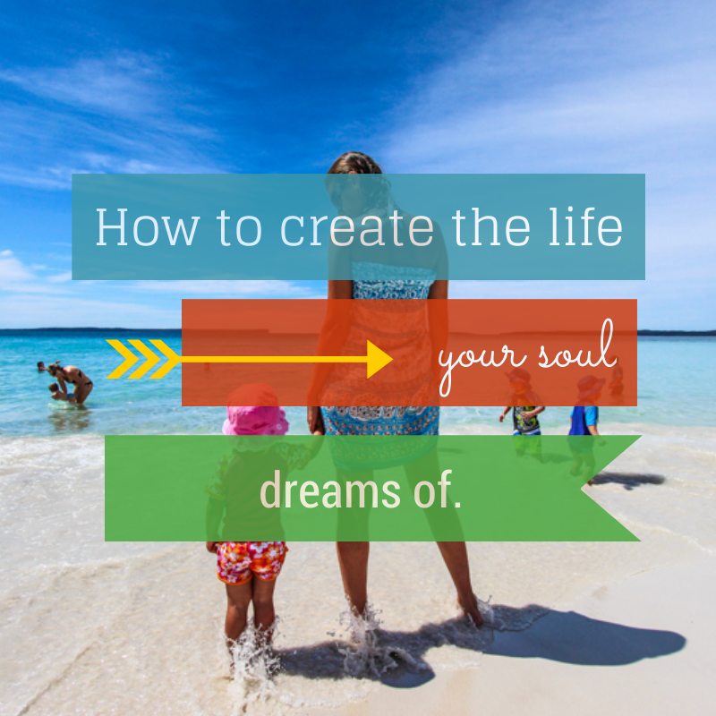 how to create the life your soul dreams of